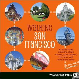 Walking San Francisco: 30 Savvy Tours Exploring Steep Streets, Grand Hotels, Dive Bars, and Waterfront Parks