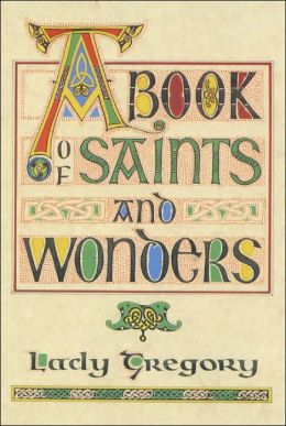 A Book of Saints & Wonders: Put Down Here by Lady Gregory According to the Old Writings
