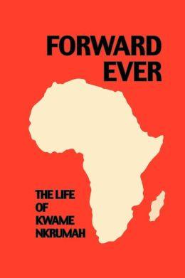 Forward Ever: The Life of Kwame Nkrumah