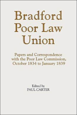 Bradford Poor Law Union: Papers and Correspondence with the Poor Law Commission, October 1834 to January 1839 (Yorkshire Archaelogical Society Record Series)