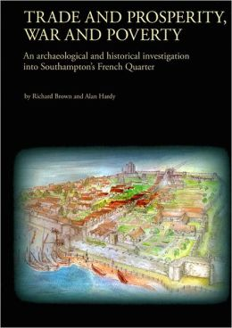Trade and Prosperity, War and Poverty: An Archaeological and Historical Investigation Into Southamptons French Quarter