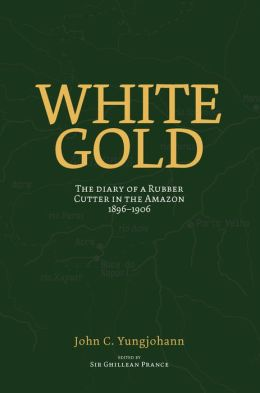 White Gold: Diary of a Rubber Cutter in the Amazon 1906-1916
