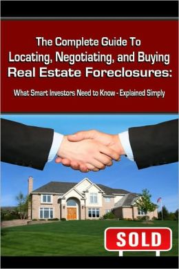 The Complete Guide to Locating, Negotiating, and Buying Real Estate Foreclosures: What Smart Investors Need to Know-Explained Simply