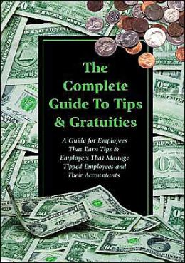 The Complete Guide to Tips and Gratuities: A Guide for Employees Who Earn Tips and Employers Who Manage Tipped Employees and Their Accountants