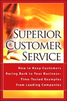 Superior Customer Service: How to Keep Customers Racing Back to Your Business - Time-Tested Examples from Leading Companies