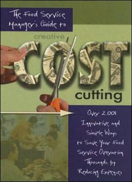 The Food Service Manager's Guide to Creative Cost Cutting: By Reducing Expenses with CD ROM: Over 2,001 Innovative and Simple Ways to Save Your Food Service Operation Thousands