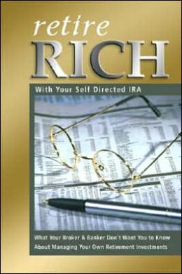Retire Rich with Your Self-Directed IRA: What Your Broker and Banker Don't Want You to Know about Managing Your Own Retirement Investments