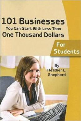 101 Businesses You Can Start with Less Than One Thousand Dollars: For Students