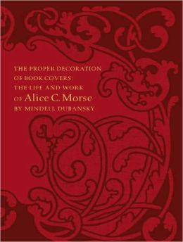 The Proper Decoration of Book Covers: The Life and Work of Alice C. Morse