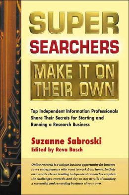 Super Searchers Make It on Their Own: Top Independent Information Professionals Share Their Secrets for Starting and Running a Research Business