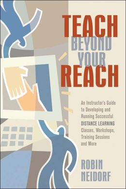 Teach Beyond Your Reach: An Instructor's Guide to Developing and Running Successful Distance Learning Classes, Workshops, Training Sessions and More