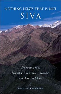 Nothing Exists That Is Not Siva: Commentaries on the Siva-Sutra, Vijnanabhairava, Gurugita, and Other Sacred Texts