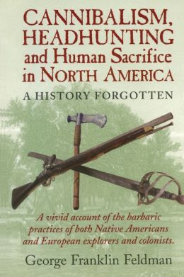 Cannibalism, Headhunting and Human Sacrifice in North America: A History Forgotten