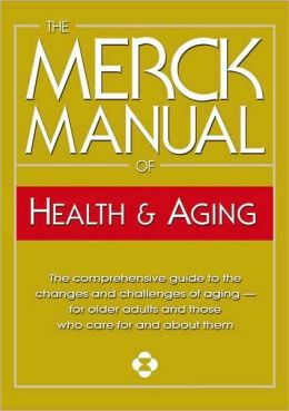 Merck Manual of Health and Aging: The Complete Home Guide to Healthcare and Healthy Aging For Older People and Those Who Care About Them