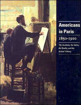 Americans in Paris 1850-1910: The Academy, the Salon, the Studio, and the Artists' Colony