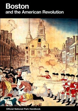 Boston and the American Revolution: Boston National Historical Park, Massachusetts