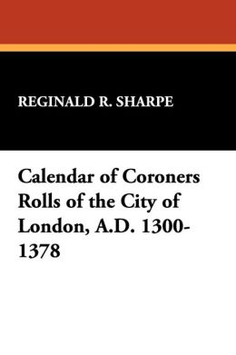 Calendar Of Coroners Rolls Of The City Of London, A.D. 1300-1378