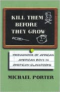 Kill Them Before They Grow: The Misdiagnosis of African American Boys in America's Classrooms