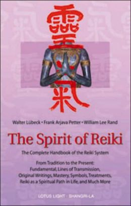 The Spirit of Reiki: From Tradition to the Present Fundamental Lines of Transmission, Original Writings, Mastery, Symbols Treatments, Reiki as a Spiritual Path and Much More