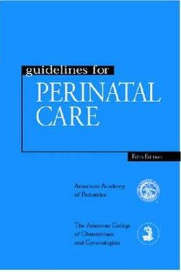 Guidelines for Perinatal Care American College of Obstetricians and Gynecologists and American Academy of Pediatrics