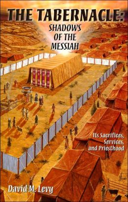 The Tabernacle: Shadows of the Messiah: Its Sacrifices, Services, and Priesthood
