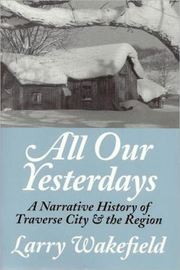 All Our Yesterdays: A Narrative History of Traverse City and the Region