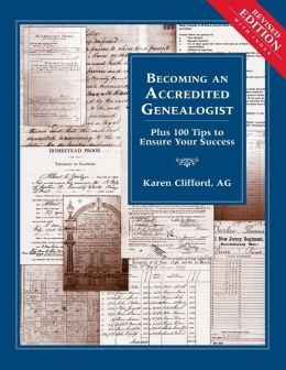 Becoming an Accredited Genealogist: Plus 100 Tips to Ensure Your Success (Revised)