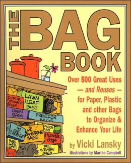 The Bag Book: Over 500 Great Uses - And Reuses - For Paper, Plastic and Other Bags to Organize and Enhance Your Life
