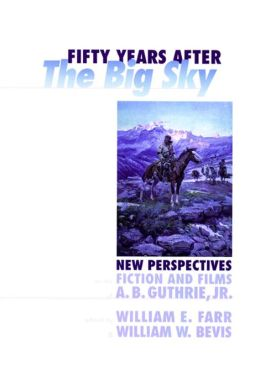 Fifty Years after the Big Sky: New Perspectives on the Fiction and Films of A. B. Guthrie, Jr.