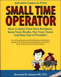 Small Time Operator: How to Start Your Own Business, Keep Your Books, Pay Your Taxes and Stay out of Trouble
