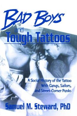 Bad Boys and Tough Tattoos: A Social History of the Tattoo with Gangs, Sailors and Street-Corner Punks, 1950-1965