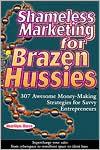 Shameless Marketing for Brazen Hussies: 307 Awesome Money-Making Strategies for Savvy Enterpreneurs