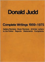 Donald Judd, The Complete Writings 1959-1975: Gallery Reviews, Book Reviews, Articles, Letters To The Editor, Statements, Complaints