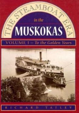 Steamboat Era in the Muskokas Volume I: To the Golden Years