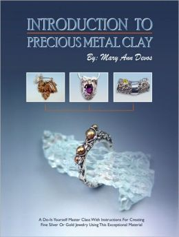 Introduction to Precious Metal Clay: A Do-It-Yourself Master Class with Instructions for Creating Fine Silver or Gold Jewelry Using This Exceptional M