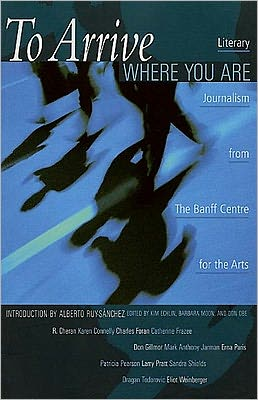 To Arrive Where You Are: Literary Journalism from The Banff Centre for the Arts