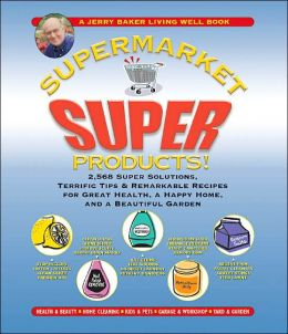 Jerry Baker's Supermarket Super Products!: 2,568 Super Solutions, Terrific Tips and Remarkable Recipes for Great Health, a Happy Home, and a Beautiful Garden