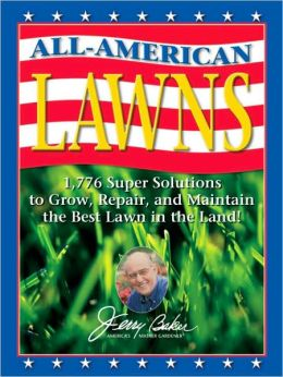 Jerry Baker's All-American Lawns: 1,776 Super Solutions to Grow, Repair, and Maintain the Best Lawn in the Land!
