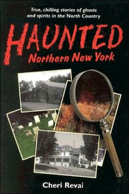 Haunted Northern New York: True, Chilling Stories of Ghosts and Spirits in the North Country