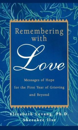 Remembering With Love : Messages of Hope for the First Year of Grieving and Beyond