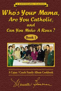 Who's Your Mama, Are You Catholic, and Can You Make a Roux? (Book 1): A Cajun/Creole Family Album Cookbook