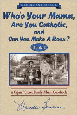 Who's Your Mama, Are You Catholic, and Can You Make a Roux? Book 2 : A Cajun/Creole Family Album Cookbook