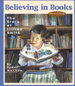 Believing in Books: The Story of Lillian Smith (Stories of Canada Series)