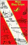 Mini Day Trips: 150 Day Trips Southeast Florida