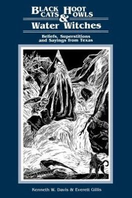 Black Cats, Hoot Owls, and Water Witches: Beliefs, Superstitions, and Sayings from Texas