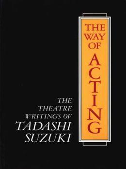 The Way of Acting: The Theatre Writings of Tadashi Suzuki