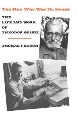 Man Who Was Dr. Seuss: The Life and Work of Theodore Geisel