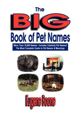 The Big Book Of Pet Names - More Than 10,000 Pet Names - Includes Celebrity Pet Names - The Most Complete Guide To Pet Names & Meanings
