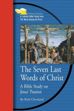 Seven Last Words of Christ: A Bible Study on Jesus' Passion