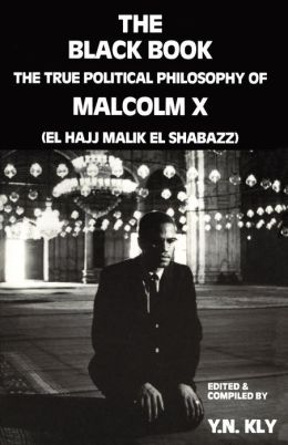 The Black Book; The True Political Philosophy of Malcolm X (El Hajj Malik El Shabazz)